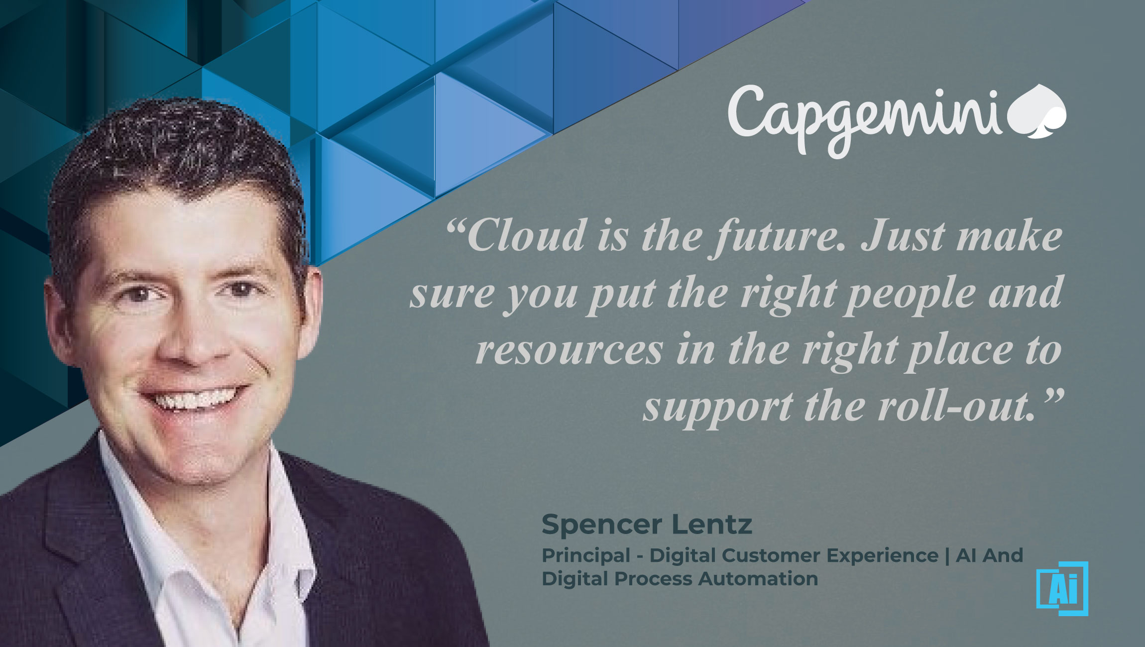 AiThority Interview with Spencer Lentz, Principal, AI and Digital Process Automation, Digital Customer Experience at Capgemini North America